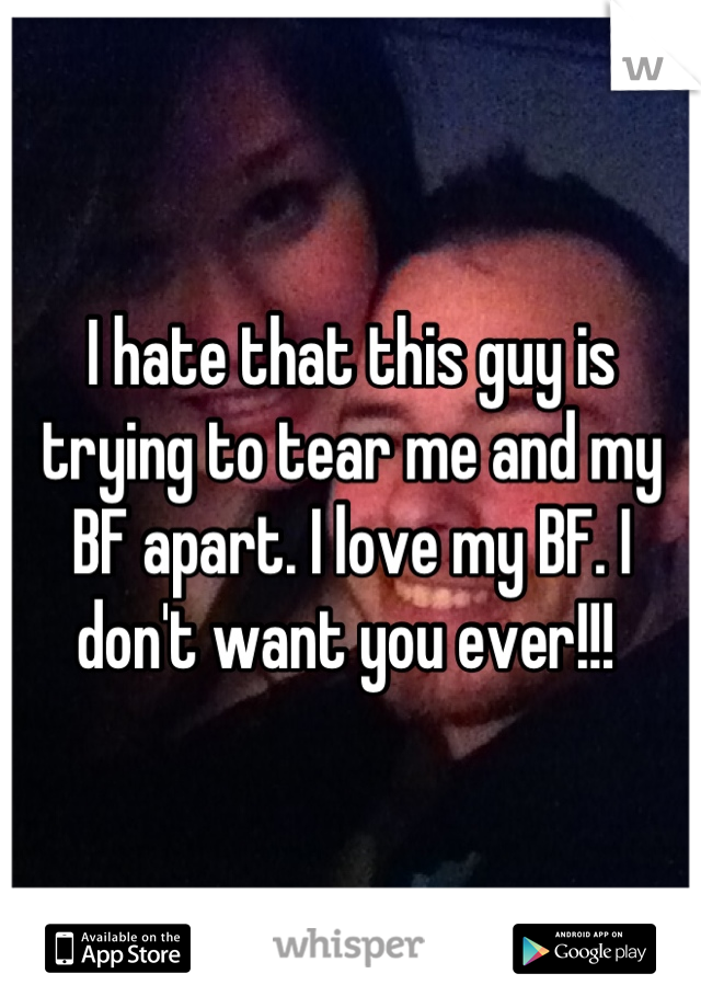 I hate that this guy is trying to tear me and my BF apart. I love my BF. I don't want you ever!!!