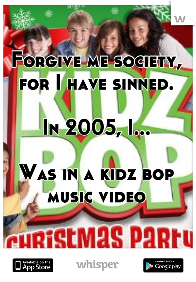 Forgive me society, for I have sinned.   In 2005, I...  Was in a kidz bop music video