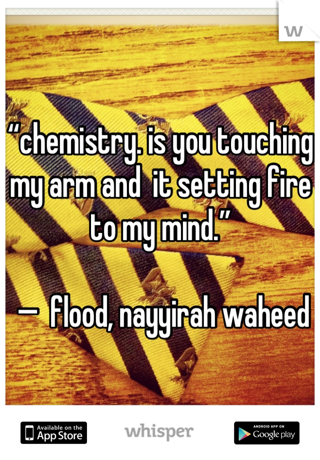"""""""chemistry. is you touching my arm and  it setting fire to my mind.""""   —  flood, nayyirah waheed"""