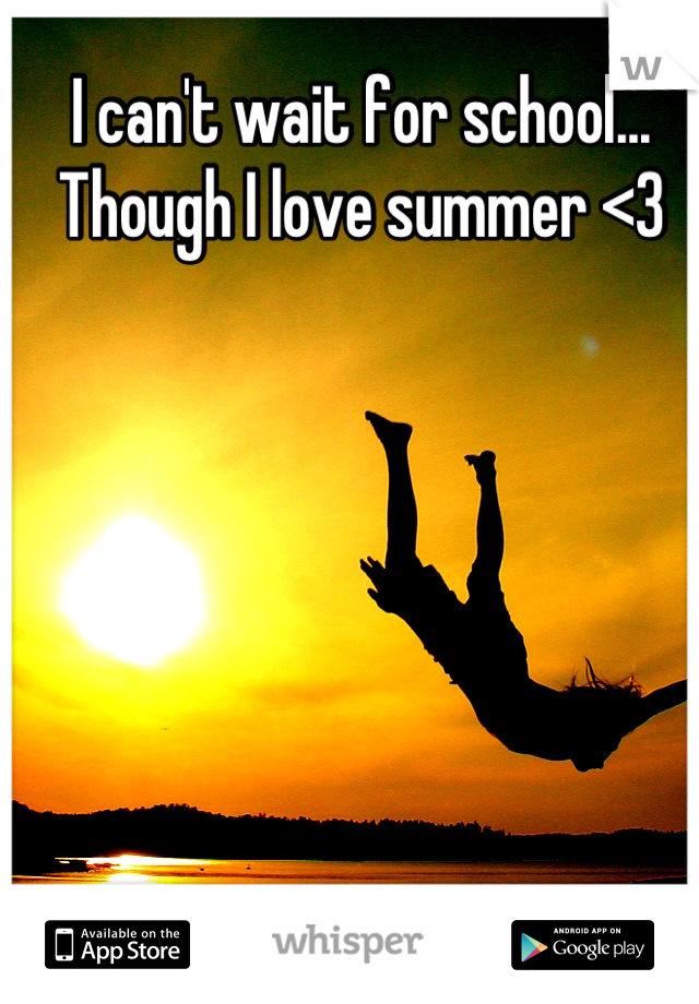 I can't wait for school... Though I love summer <3