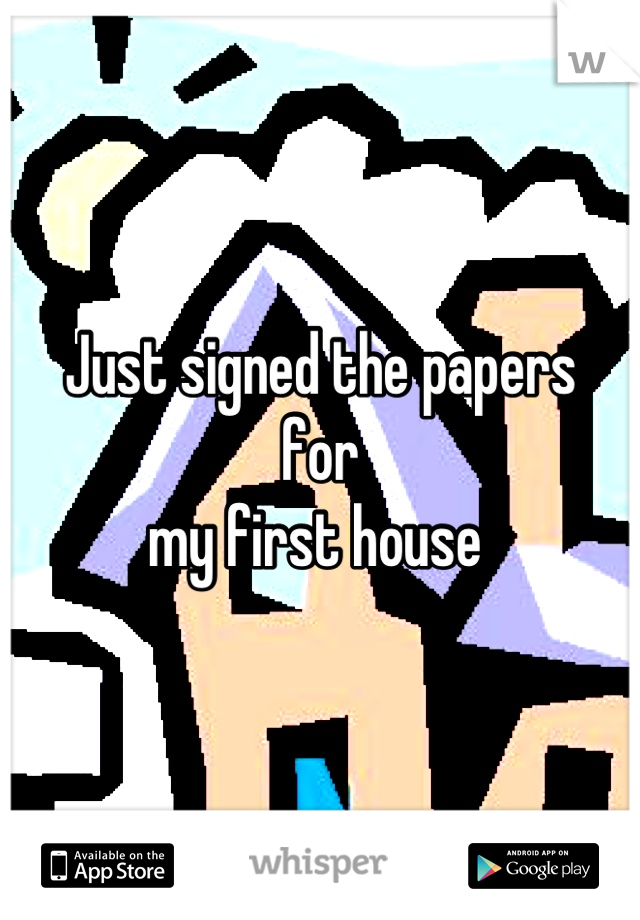 Just signed the papers  for  my first house