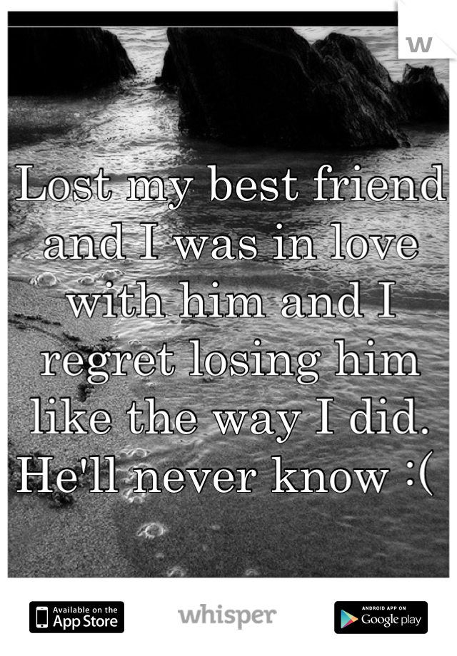 Lost my best friend and I was in love with him and I regret losing him like the way I did. He'll never know :(