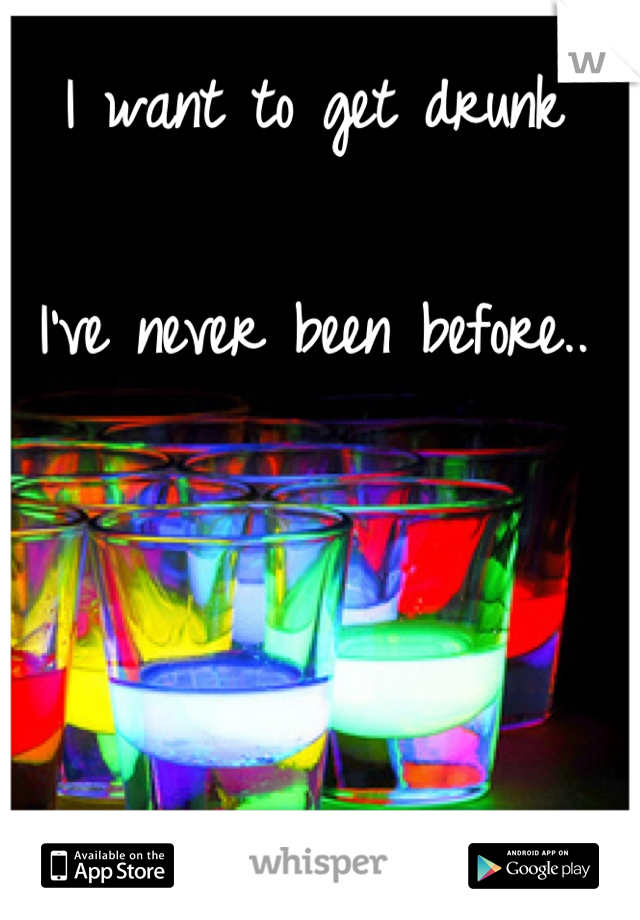 I want to get drunk  I've never been before..