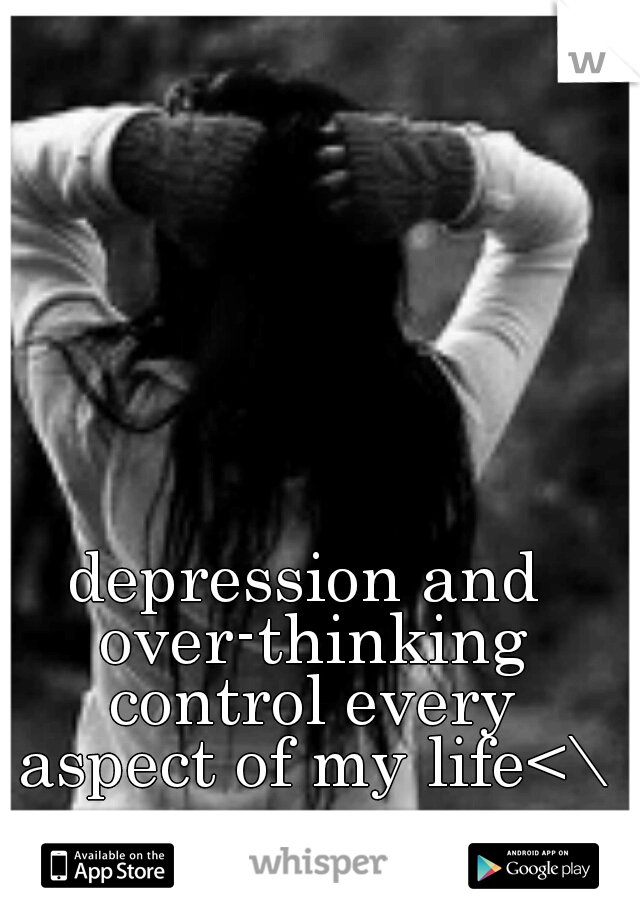 depression and over-thinking control every aspect of my life<\3