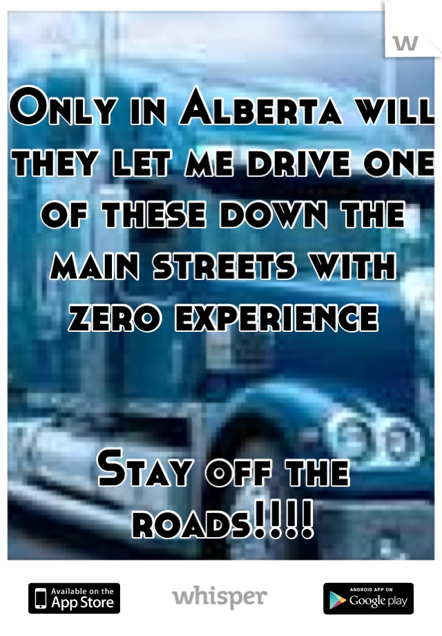 Only in Alberta will they let me drive one of these down the main streets with zero experience   Stay off the roads!!!!