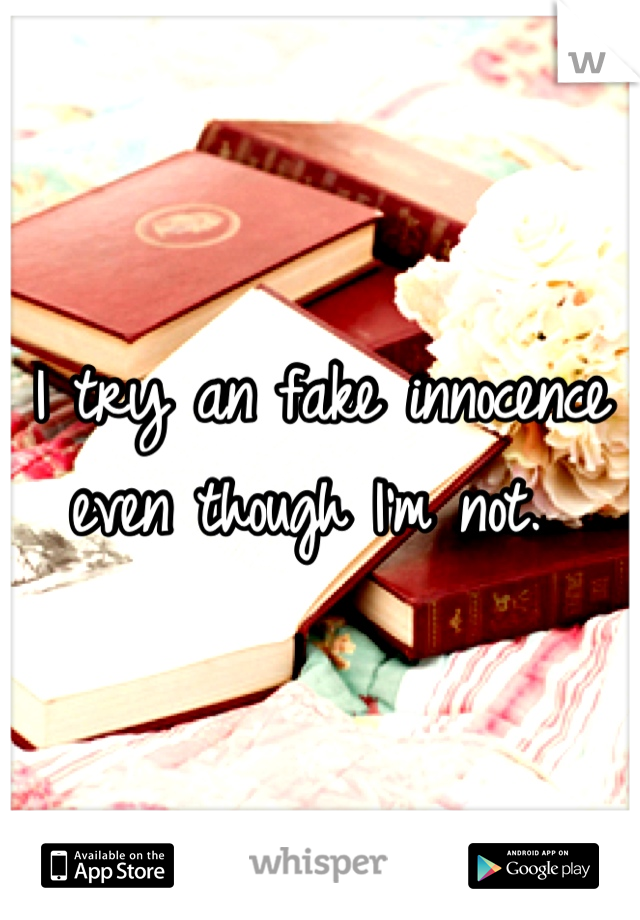 I try an fake innocence even though I'm not.