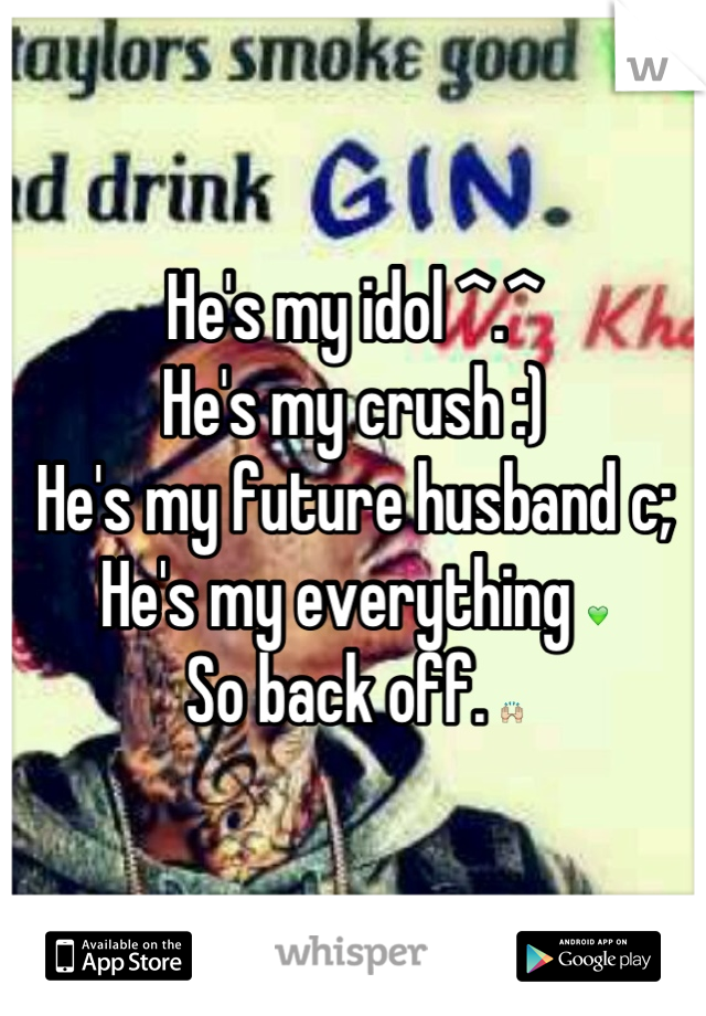 He's my idol ^.^ He's my crush :) He's my future husband c; He's my everything 💚 So back off. 🙌