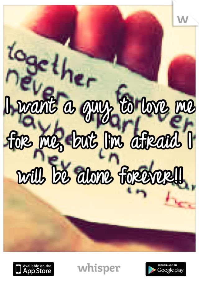 I want a guy to love me for me, but I'm afraid I will be alone forever!!