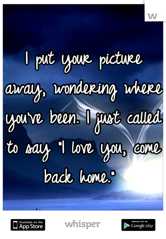 """I put your picture away, wondering where you've been. I just called to say """"I love you, come back home."""""""