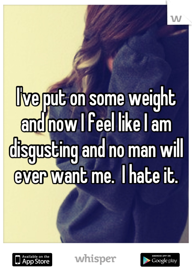I've put on some weight and now I feel like I am disgusting and no man will ever want me.  I hate it.