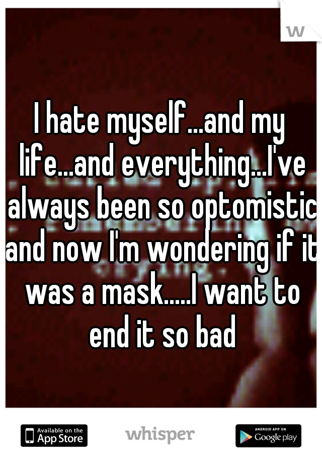 I hate myself...and my life...and everything...I've always been so optomistic and now I'm wondering if it was a mask.....I want to end it so bad