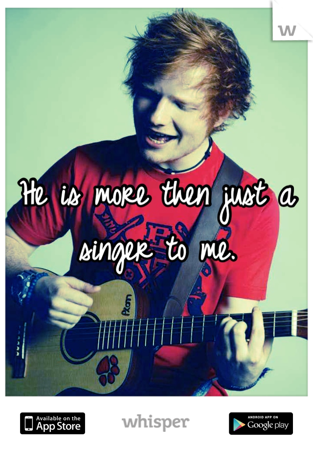 He is more then just a singer to me.