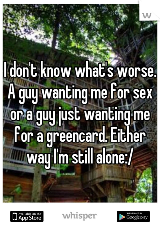 I don't know what's worse. A guy wanting me for sex or a guy just wanting me for a greencard. Either way I'm still alone:/