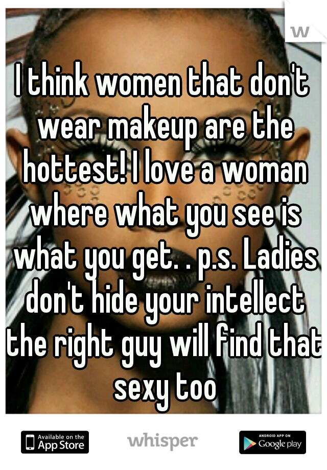 I think women that don't wear makeup are the hottest! I love a woman where what you see is what you get. . p.s. Ladies don't hide your intellect the right guy will find that sexy too