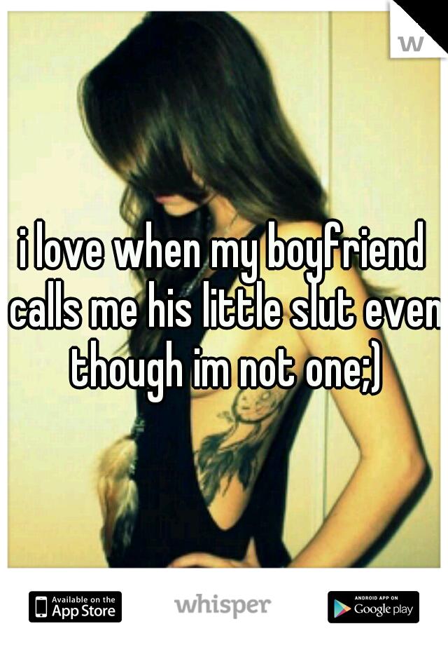 i love when my boyfriend calls me his little slut even though im not one;)