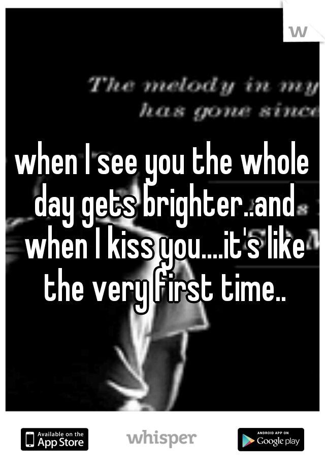 when I see you the whole day gets brighter..and when I kiss you....it's like the very first time..