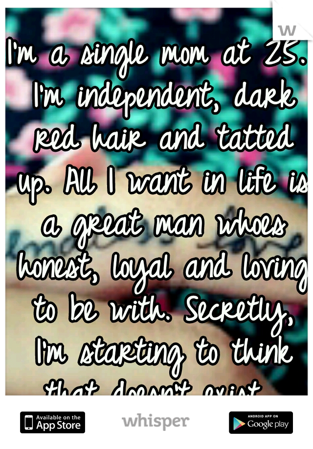 I'm a single mom at 25. I'm independent, dark red hair and tatted up. All I want in life is a great man whoes honest, loyal and loving to be with. Secretly, I'm starting to think that doesn't exist.