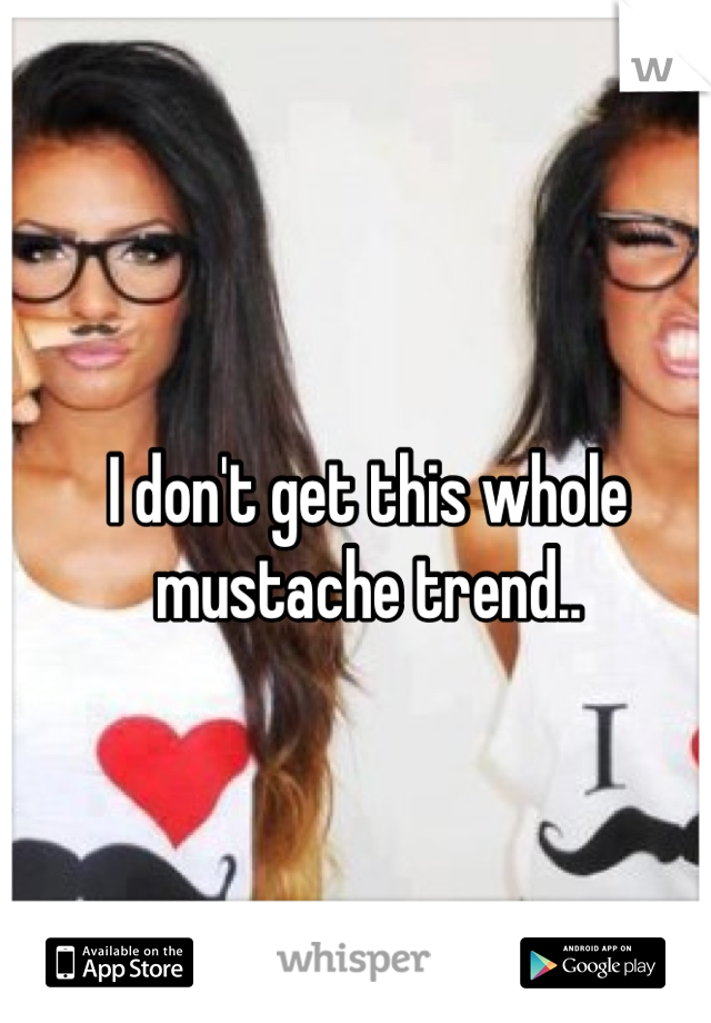 I don't get this whole mustache trend..