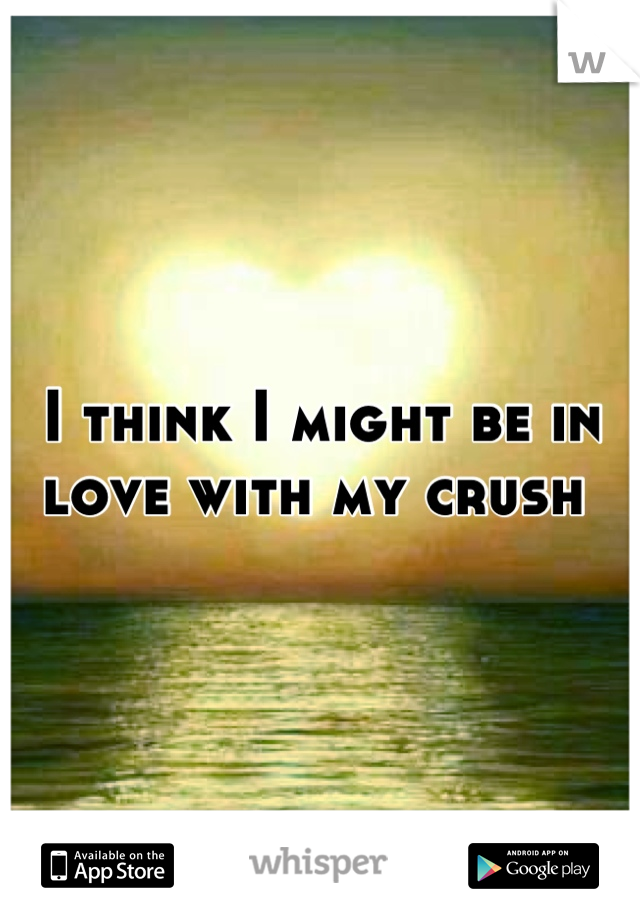 I think I might be in love with my crush