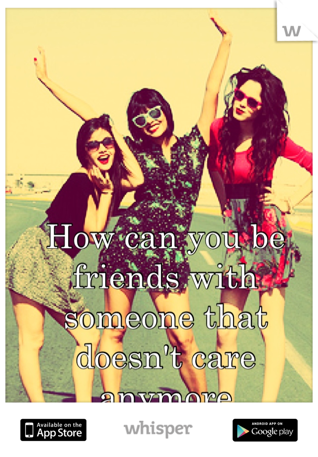 How can you be friends with someone that doesn't care anymore