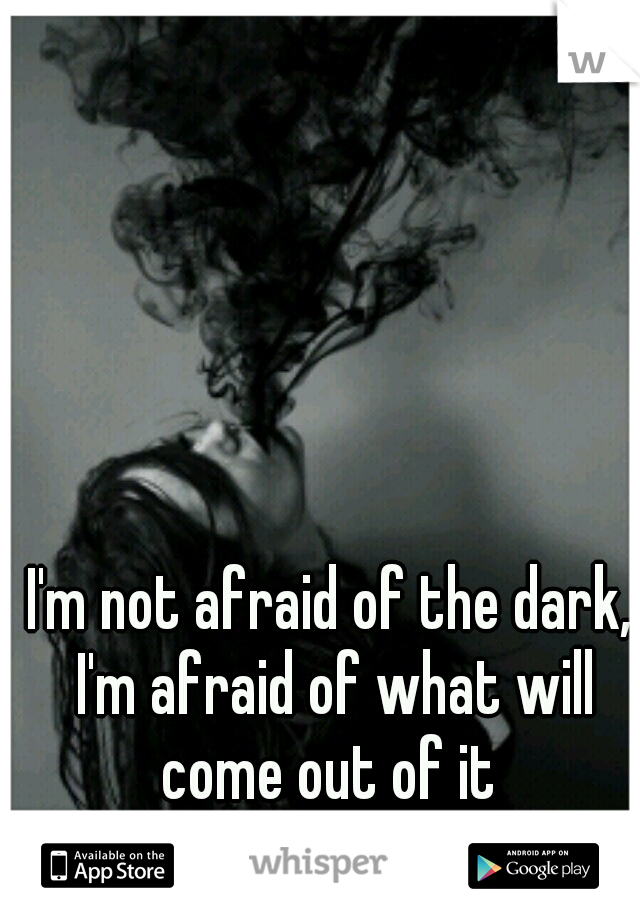 I'm not afraid of the dark, I'm afraid of what will come out of it