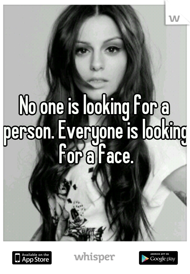 No one is looking for a person. Everyone is looking for a face.