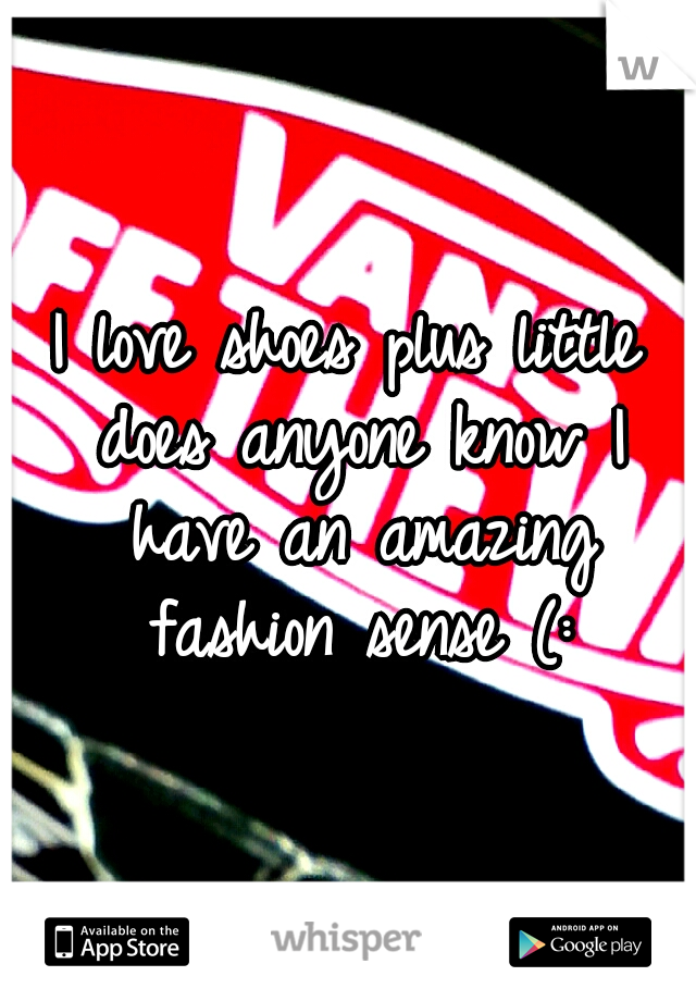 I love shoes plus little does anyone know I have an amazing fashion sense (: