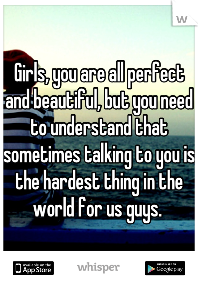 Girls, you are all perfect and beautiful, but you need to understand that sometimes talking to you is the hardest thing in the world for us guys.