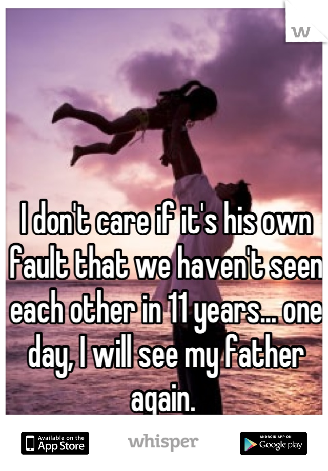 I don't care if it's his own fault that we haven't seen each other in 11 years... one day, I will see my father again.