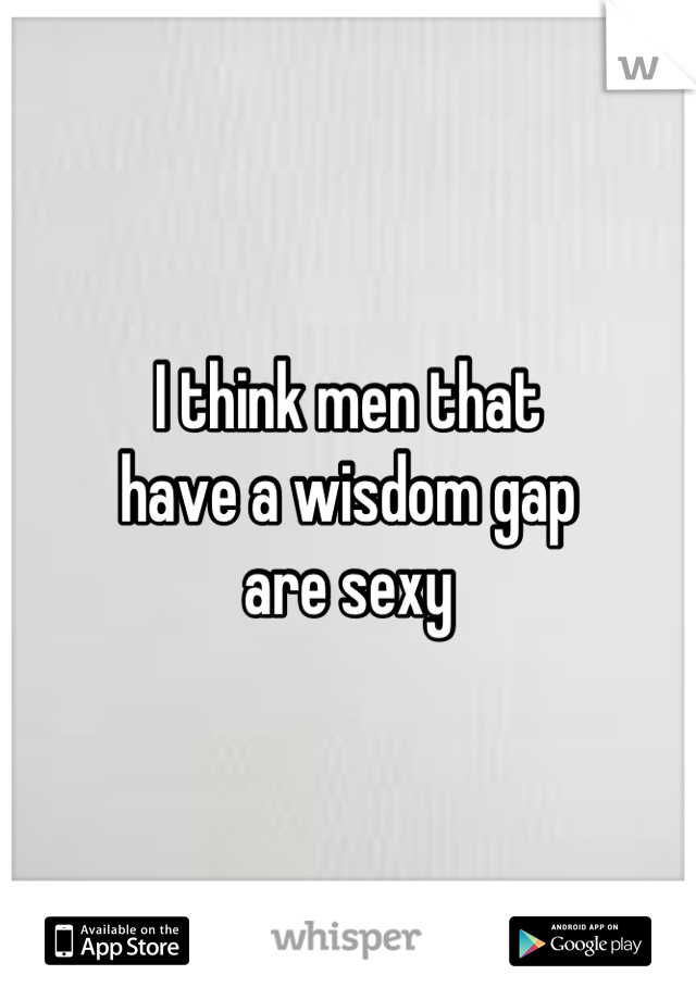 I think men that  have a wisdom gap  are sexy