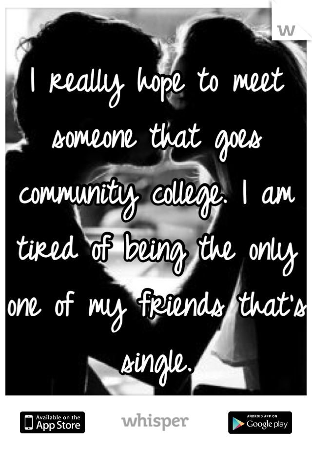 I really hope to meet someone that goes community college. I am tired of being the only one of my friends that's single.