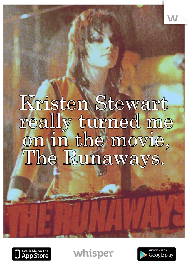 Kristen Stewart really turned me on in the movie, The Runaways.