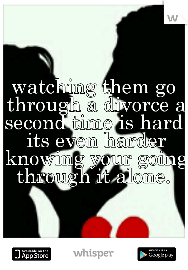 watching them go through a divorce a second time is hard. its even harder knowing your going through it alone.