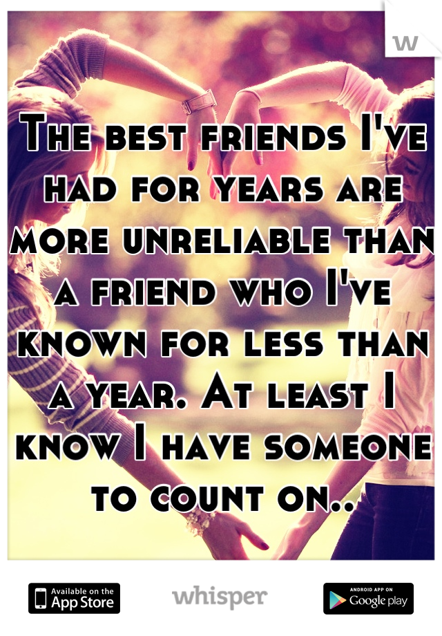The best friends I've had for years are more unreliable than a friend who I've known for less than a year. At least I know I have someone to count on..