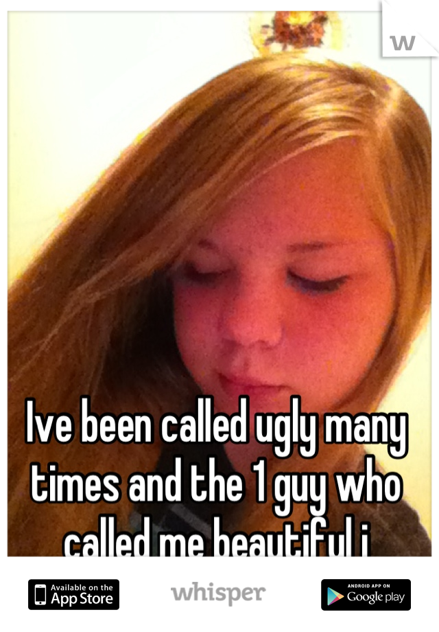 Ive been called ugly many times and the 1 guy who called me beautiful i rejected the complement....