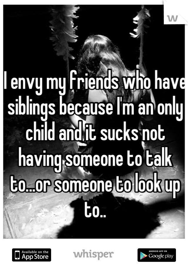 I envy my friends who have siblings because I'm an only child and it sucks not having someone to talk to...or someone to look up to..
