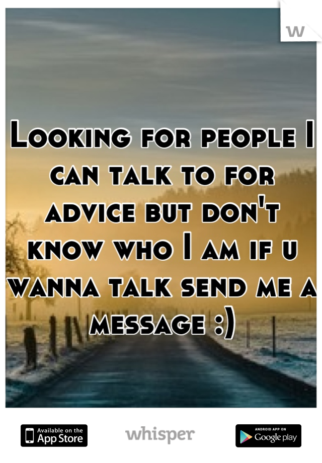 Looking for people I can talk to for advice but don't know who I am if u wanna talk send me a message :)