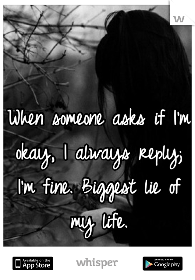When someone asks if I'm okay, I always reply; I'm fine. Biggest lie of my life.