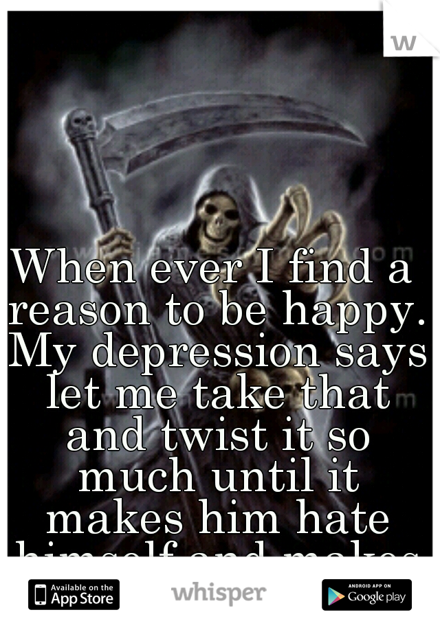 When ever I find a reason to be happy. My depression says let me take that and twist it so much until it makes him hate himself and makes him feel hopeless!