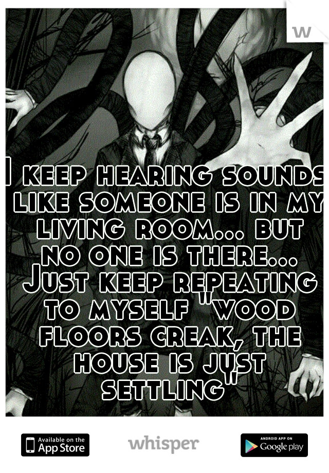 """I keep hearing sounds like someone is in my living room... but no one is there... Just keep repeating to myself """"wood floors creak, the house is just settling"""""""