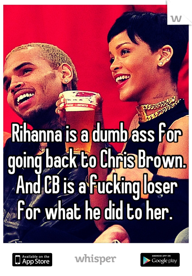 Rihanna is a dumb ass for going back to Chris Brown. And CB is a fucking loser for what he did to her.