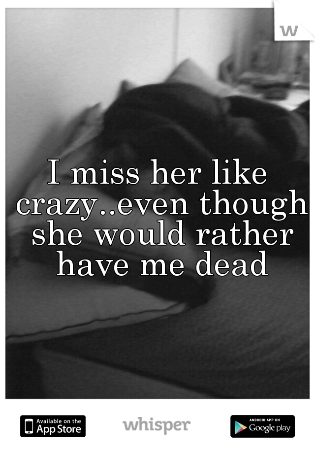 I miss her like crazy..even though she would rather have me dead