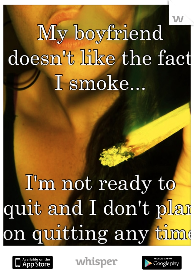 My boyfriend doesn't like the fact I smoke...    I'm not ready to quit and I don't plan on quitting any time soon.