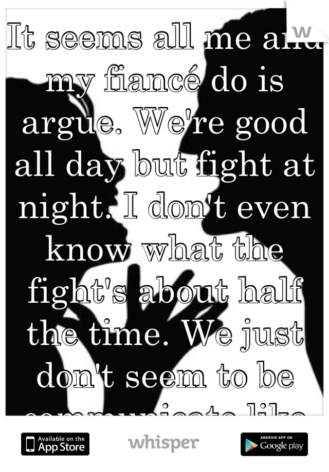 It seems all me and my fiancé do is argue. We're good all day but fight at night. I don't even know what the fight's about half the time. We just don't seem to be communicate like we used to.