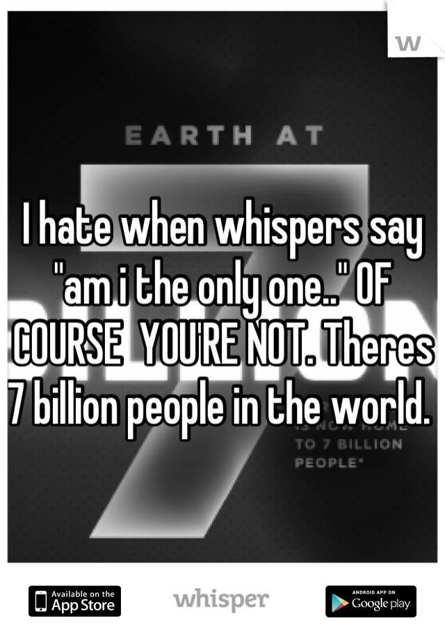 """I hate when whispers say """"am i the only one.."""" OF COURSE  YOU'RE NOT. Theres 7 billion people in the world."""