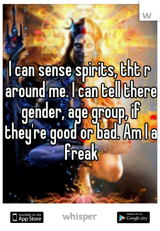 I can sense spirits, tht r around me. I can tell there gender, age group, if they're good or bad. Am I a freak