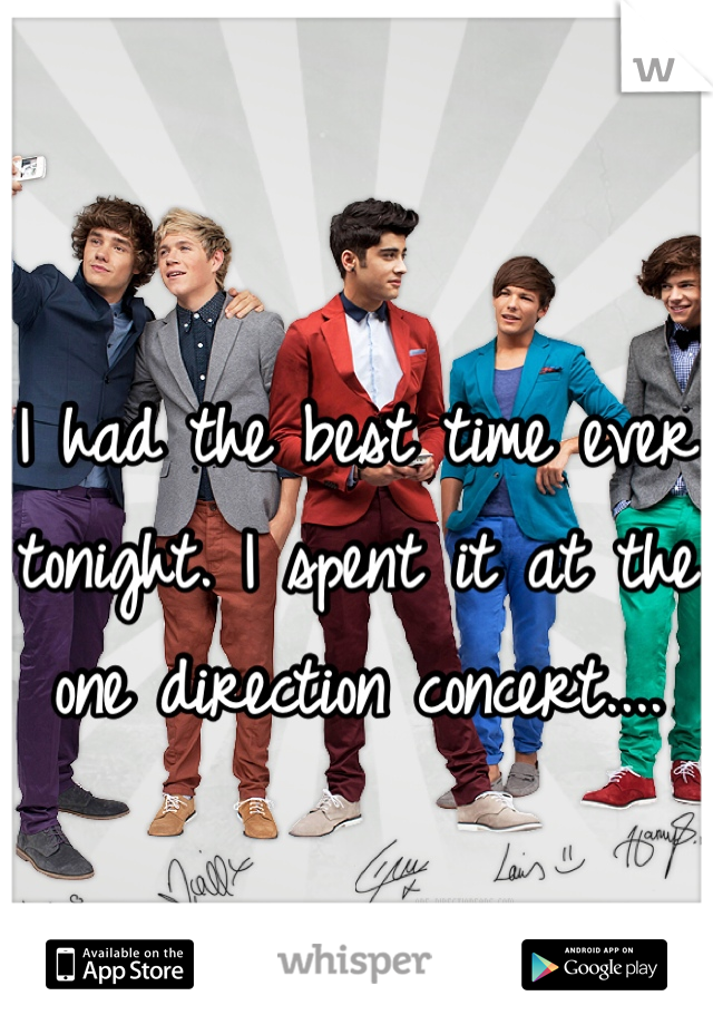 I had the best time ever tonight. I spent it at the one direction concert....