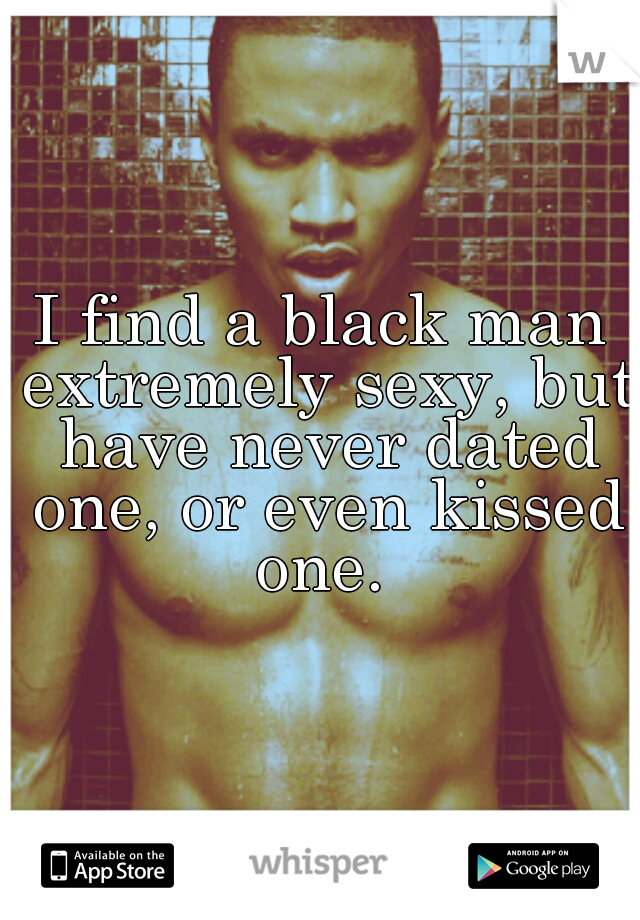 I find a black man extremely sexy, but have never dated one, or even kissed one.