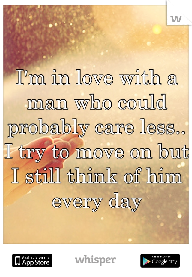 I'm in love with a man who could probably care less.. I try to move on but I still think of him every day