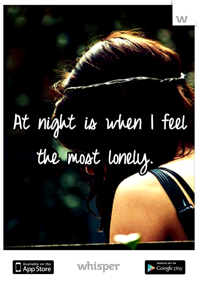 At night is when I feel the most lonely.